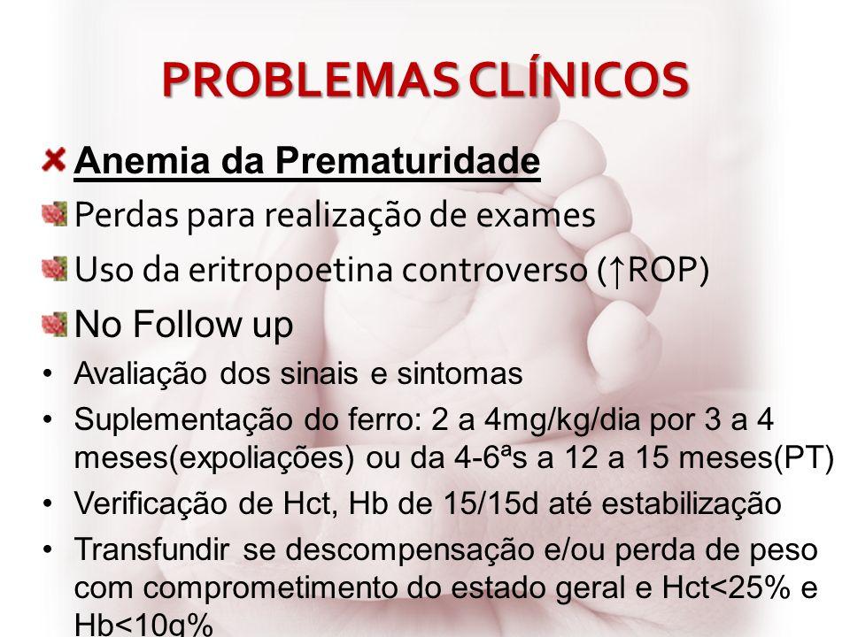 PROBLEMAS CLÍNICOS Anemia da Prematuridade Perdas para realização de exames Uso da eritropoetina controverso ( ROP) No Follow up Avaliação dos sinais