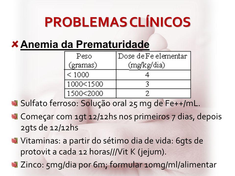 PROBLEMAS CLÍNICOS Anemia da Prematuridade Sulfato ferroso: Solução oral 25 mg de Fe++/mL. Começar com 1gt 12/12hs nos primeiros 7 dias, depois 2gts d