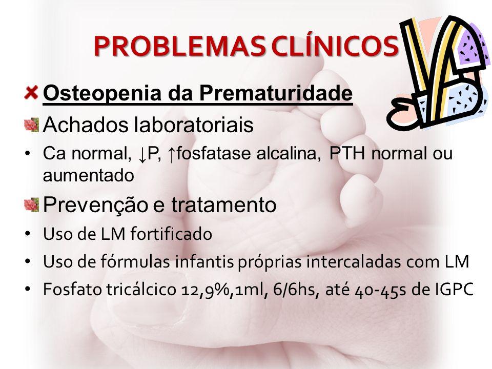 PROBLEMAS CLÍNICOS Osteopenia da Prematuridade Achados laboratoriais Ca normal, P, fosfatase alcalina, PTH normal ou aumentado Prevenção e tratamento