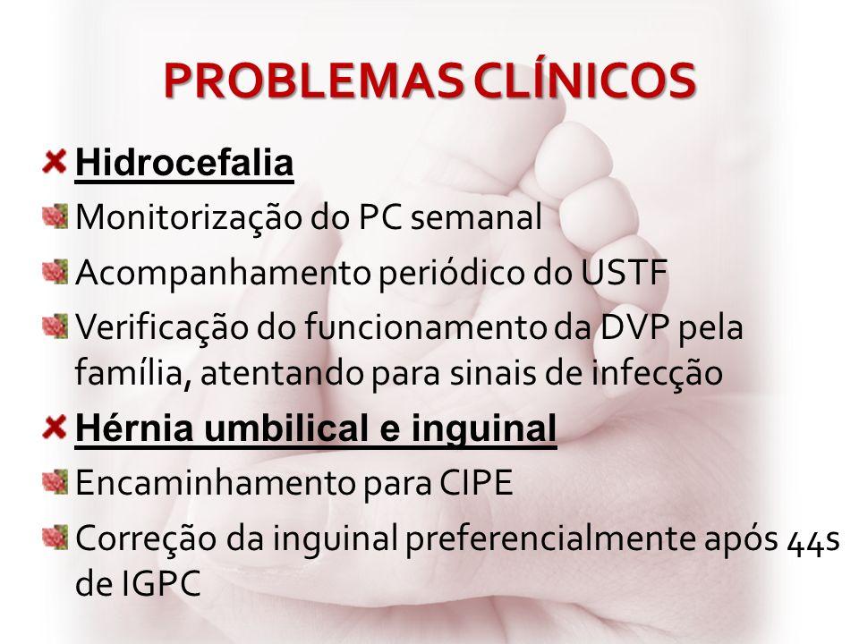 PROBLEMAS CLÍNICOS Hidrocefalia Monitorização do PC semanal Acompanhamento periódico do USTF Verificação do funcionamento da DVP pela família, atentan
