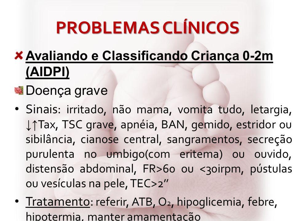 PROBLEMAS CLÍNICOS Avaliando e Classificando Criança 0-2m (AIDPI) Doença grave Sinais: irritado, não mama, vomita tudo, letargia, Tax, TSC grave, apné