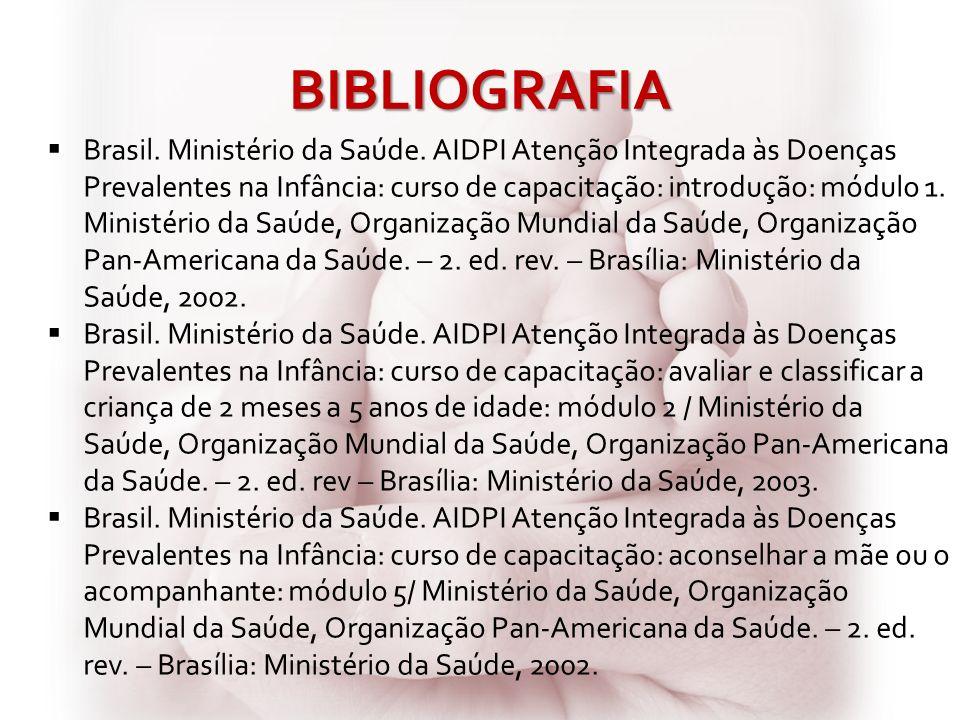 BIBLIOGRAFIA Brasil. Ministério da Saúde. AIDPI Atenção Integrada às Doenças Prevalentes na Infância: curso de capacitação: introdução: mó