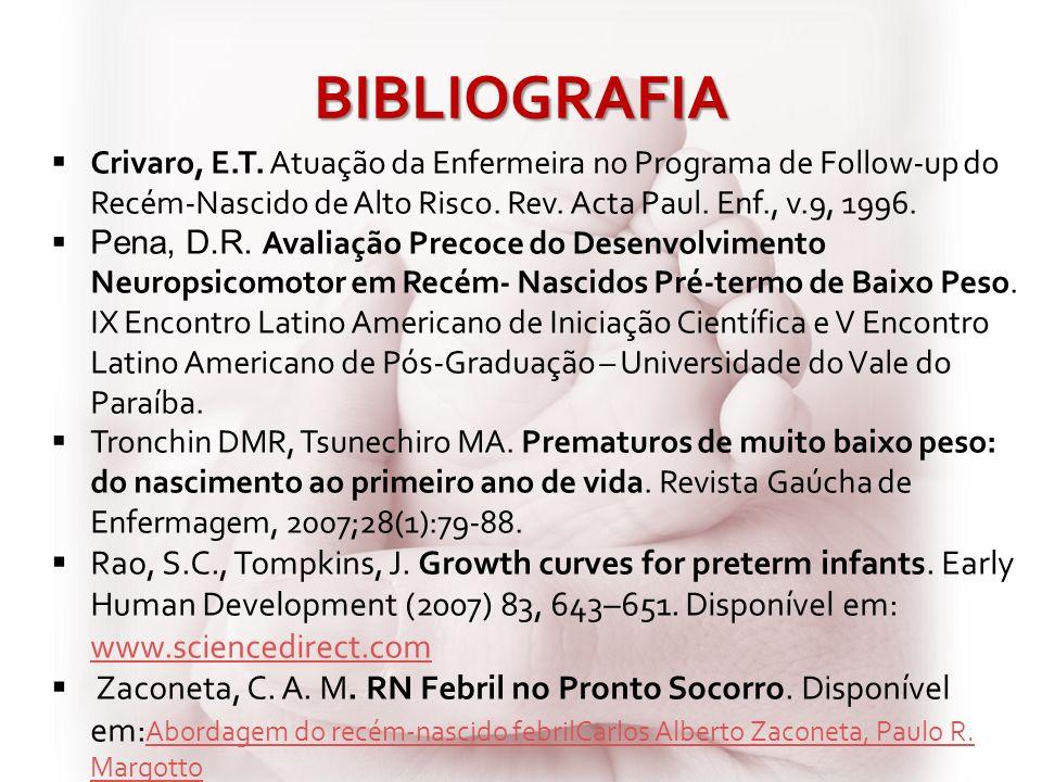 BIBLIOGRAFIA Crivaro, E.T. Atuação da Enfermeira no Programa de Follow-up do Recém-Nascido de Alto Risco. Rev. Acta Paul. Enf., v.9, 1996. Pena, D.R.