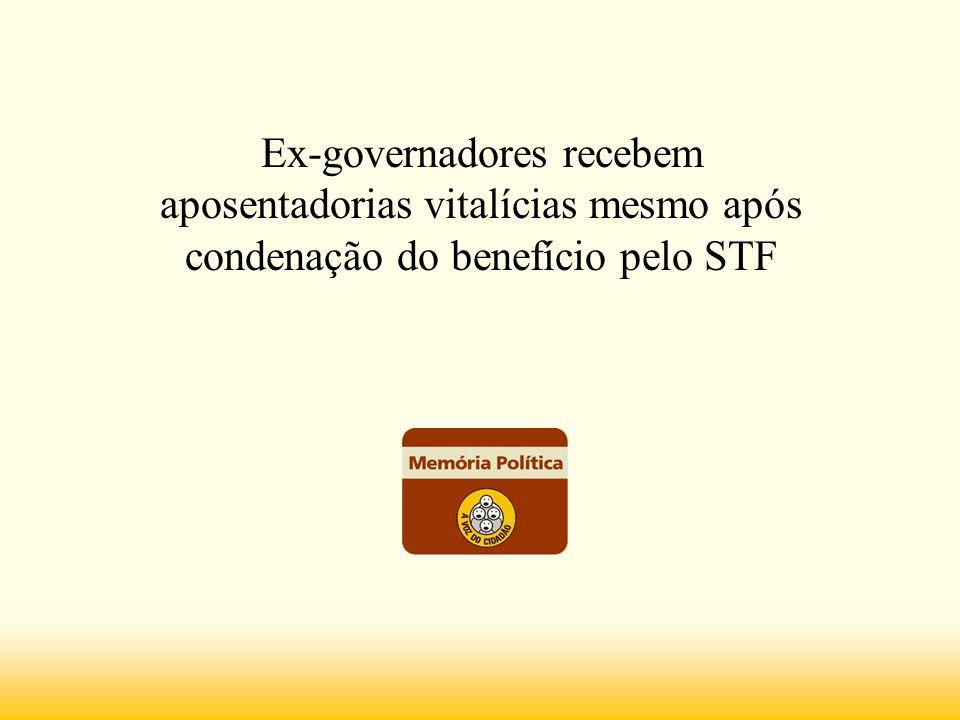 Ex-governadores recebem aposentadorias vitalícias mesmo após condenação do benefício pelo STF