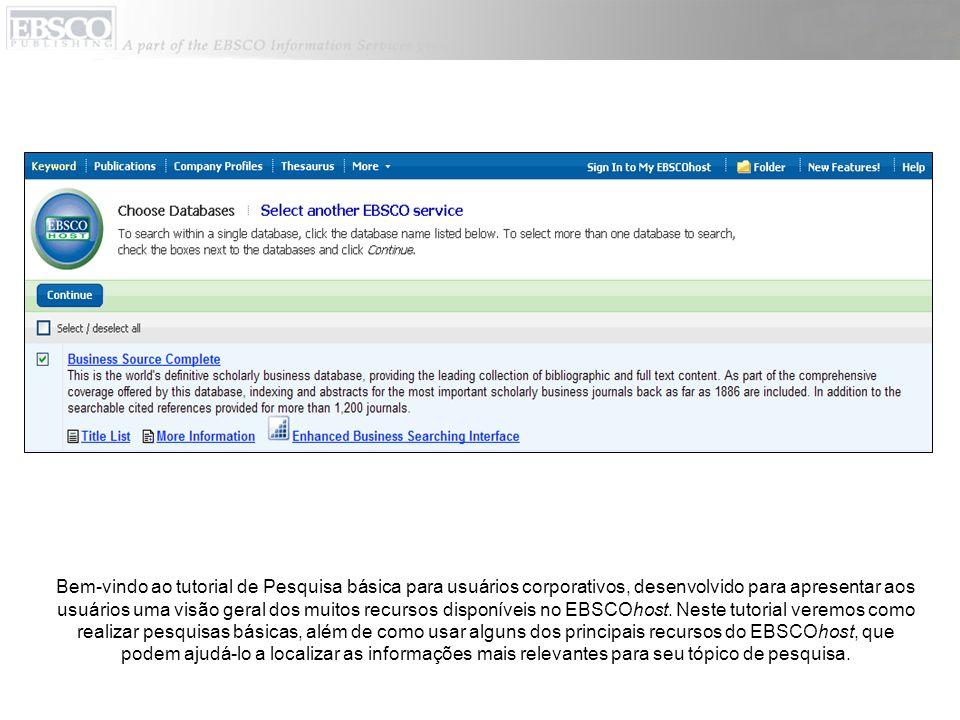 Bem-vindo ao tutorial de Pesquisa básica para usuários corporativos, desenvolvido para apresentar aos usuários uma visão geral dos muitos recursos disponíveis no EBSCOhost.