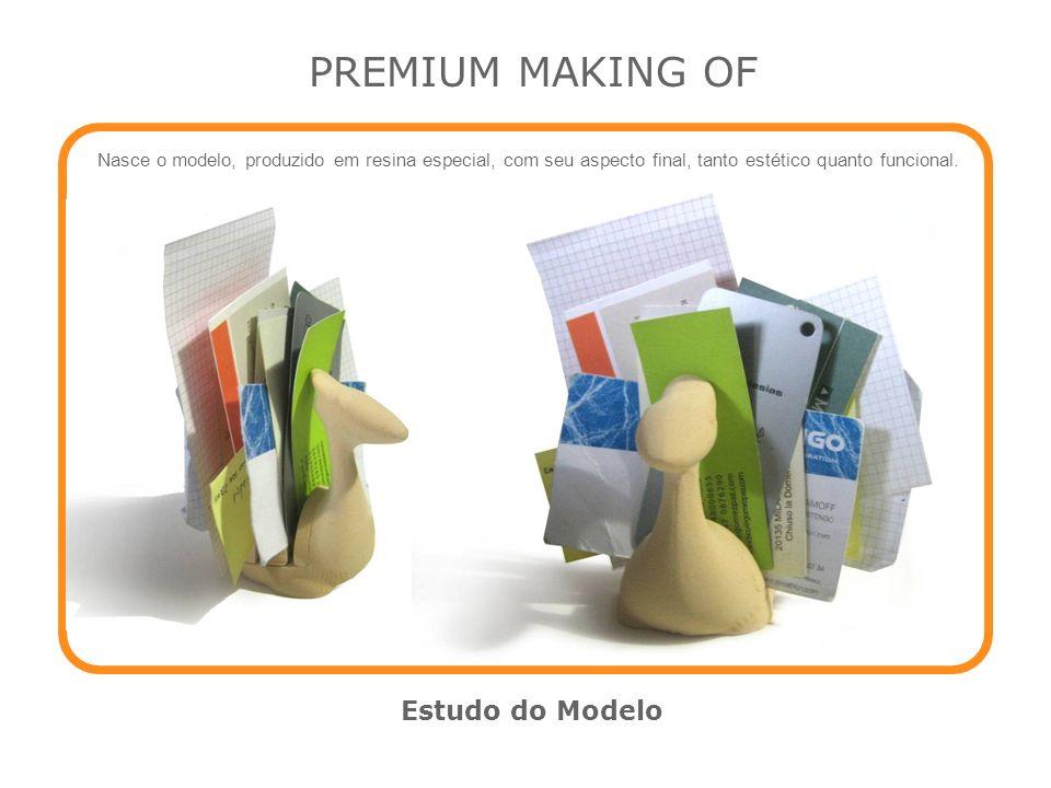 PREMIUM MAKING OF Estudo do Modelo Nasce o modelo, produzido em resina especial, com seu aspecto final, tanto estético quanto funcional.