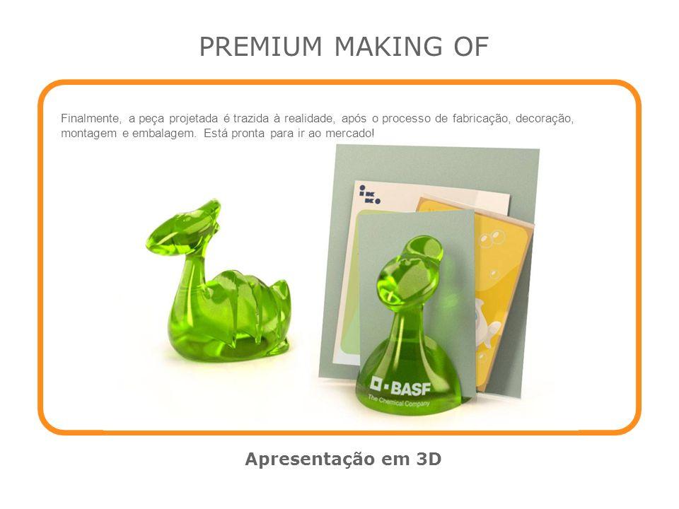 PREMIUM MAKING OF Apresentação em 3D Finalmente, a peça projetada é trazida à realidade, após o processo de fabricação, decoração, montagem e embalage