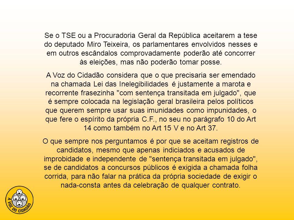 Se o TSE ou a Procuradoria Geral da República aceitarem a tese do deputado Miro Teixeira, os parlamentares envolvidos nesses e em outros escândalos co