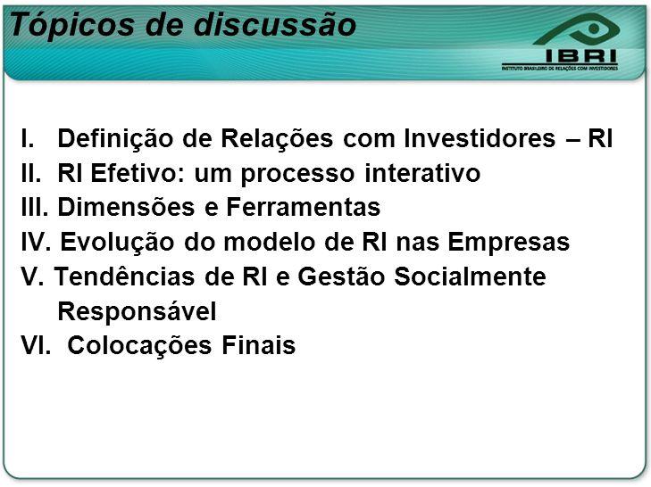 Tópicos de discussão I. Definição de Relações com Investidores – RI II. RI Efetivo: um processo interativo III. Dimensões e Ferramentas IV. Evolução d