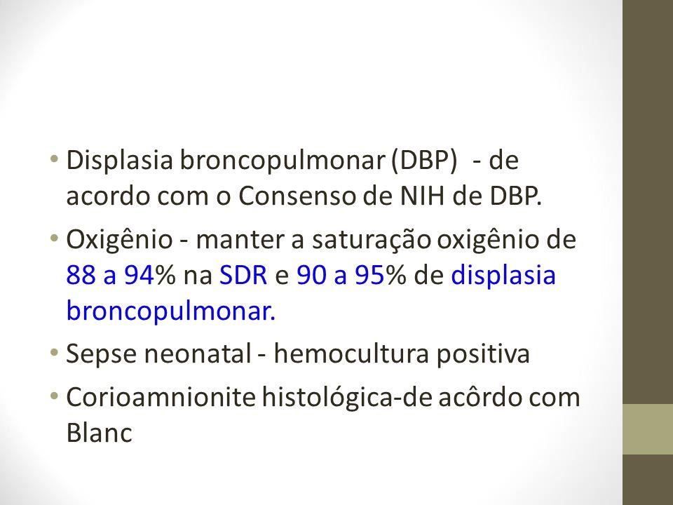 Displasia broncopulmonar (DBP) - de acordo com o Consenso de NIH de DBP. Oxigênio - manter a saturação oxigênio de 88 a 94% na SDR e 90 a 95% de displ