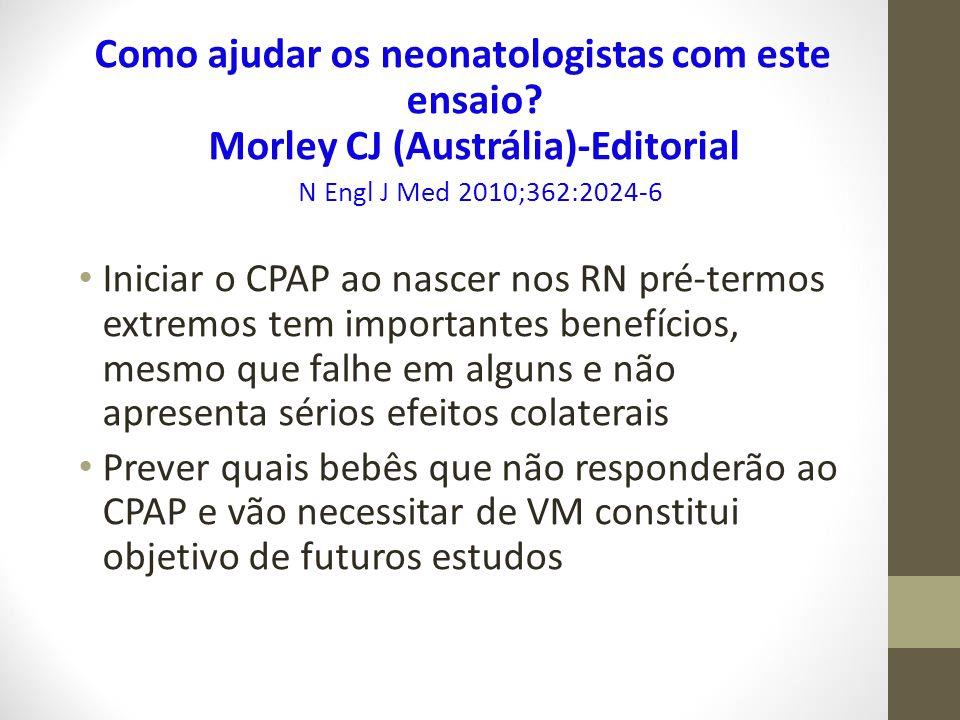 Como ajudar os neonatologistas com este ensaio? Morley CJ (Austrália)-Editorial N Engl J Med 2010;362:2024-6 Iniciar o CPAP ao nascer nos RN pré-termo