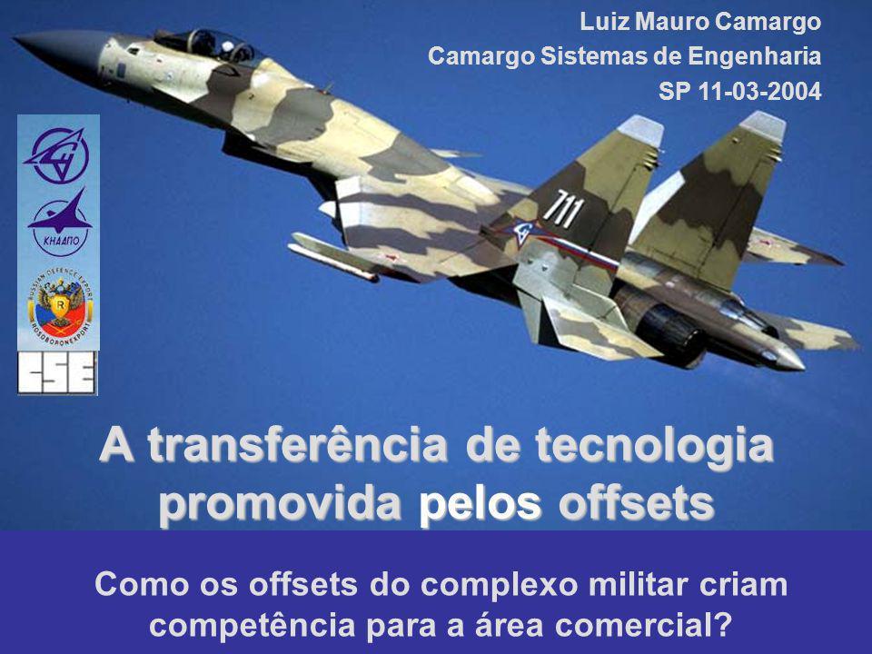 A transferência de tecnologia promovida pelos offsets Como os offsets do complexo militar criam competência para a área comercial? Luiz Mauro Camargo