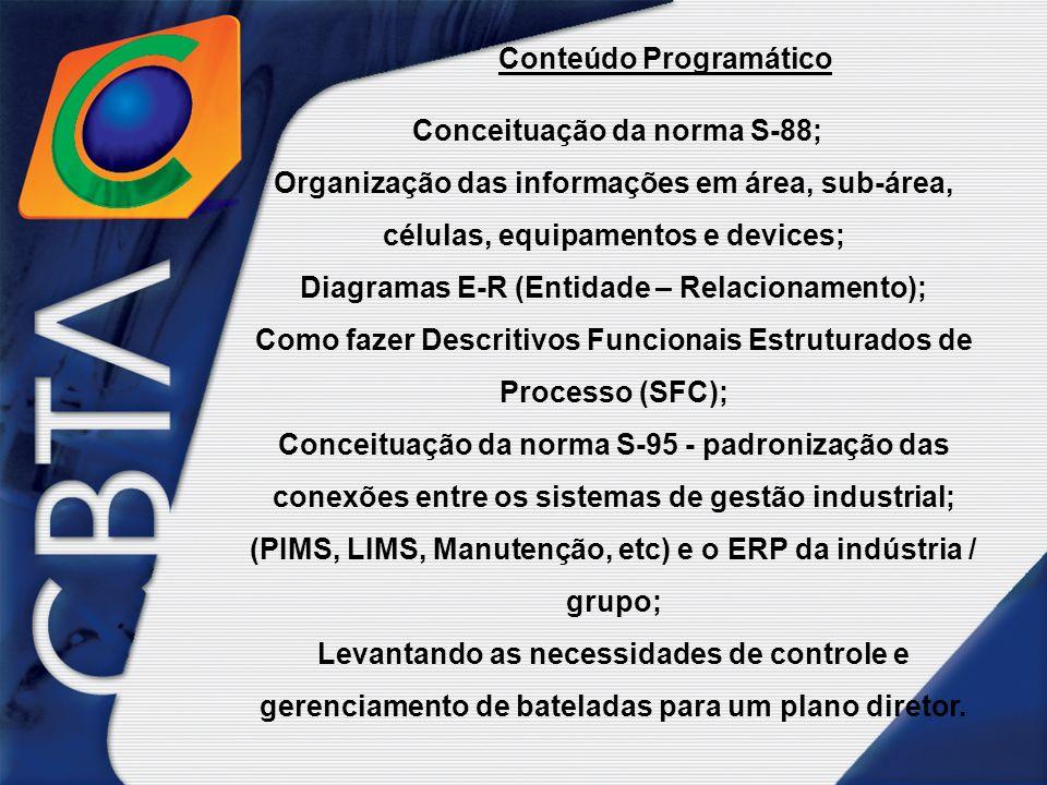 Conteúdo Programático Conceituação da norma S-88; Organização das informações em área, sub-área, células, equipamentos e devices; Diagramas E-R (Entidade – Relacionamento); Como fazer Descritivos Funcionais Estruturados de Processo (SFC); Conceituação da norma S-95 - padronização das conexões entre os sistemas de gestão industrial; (PIMS, LIMS, Manutenção, etc) e o ERP da indústria / grupo; Levantando as necessidades de controle e gerenciamento de bateladas para um plano diretor.