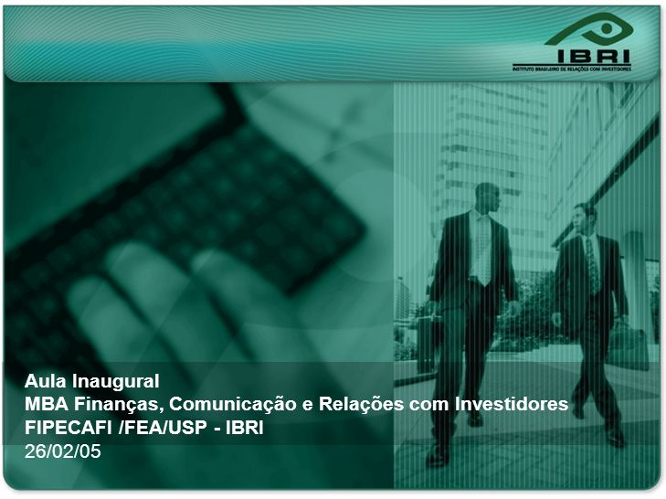 Nonon no onono non onnon onon no Noonn non on ononno nonon onno Aula Inaugural MBA Finanças, Comunicação e Relações com Investidores FIPECAFI /FEA/USP - IBRI 26/02/05