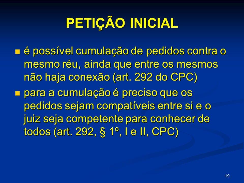 19 PETIÇÃO INICIAL é possível cumulação de pedidos contra o mesmo réu, ainda que entre os mesmos não haja conexão (art.