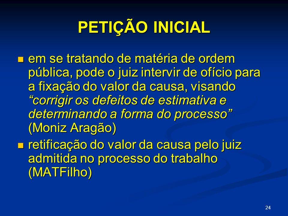 24 PETIÇÃO INICIAL em se tratando de matéria de ordem pública, pode o juiz intervir de ofício para a fixação do valor da causa, visando corrigir os defeitos de estimativa e determinando a forma do processo (Moniz Aragão) em se tratando de matéria de ordem pública, pode o juiz intervir de ofício para a fixação do valor da causa, visando corrigir os defeitos de estimativa e determinando a forma do processo (Moniz Aragão) retificação do valor da causa pelo juiz admitida no processo do trabalho (MATFilho) retificação do valor da causa pelo juiz admitida no processo do trabalho (MATFilho)