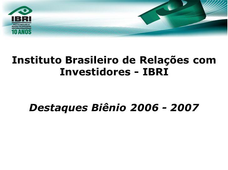 Instituto Brasileiro de Relações com Investidores - IBRI Destaques Biênio 2006 - 2007 06/dez/07