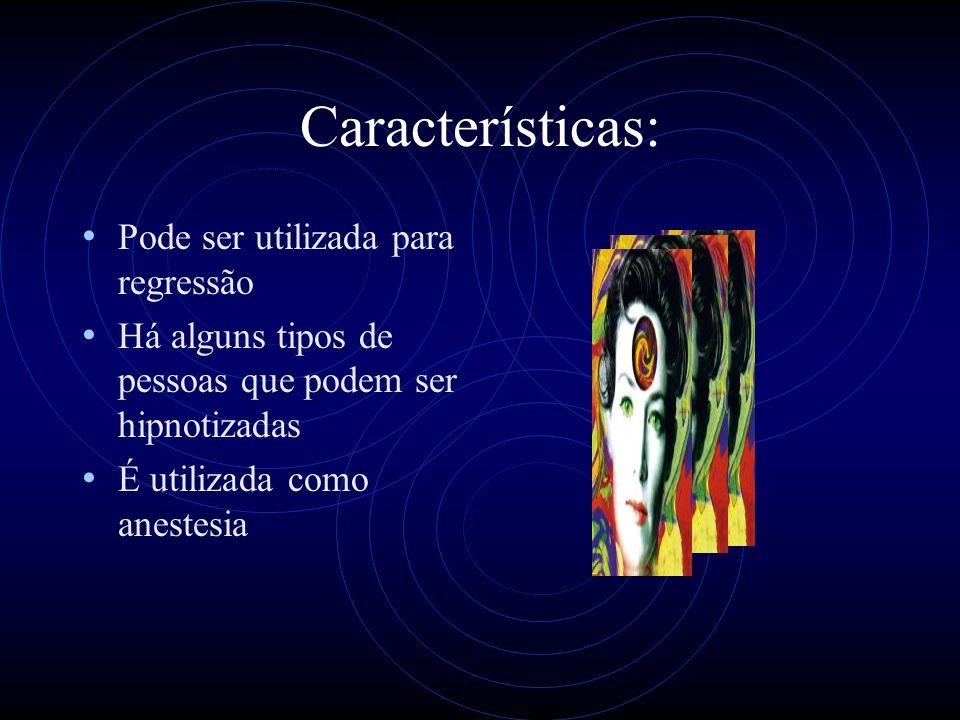 Características: Pode ser utilizada para regressão Há alguns tipos de pessoas que podem ser hipnotizadas É utilizada como anestesia