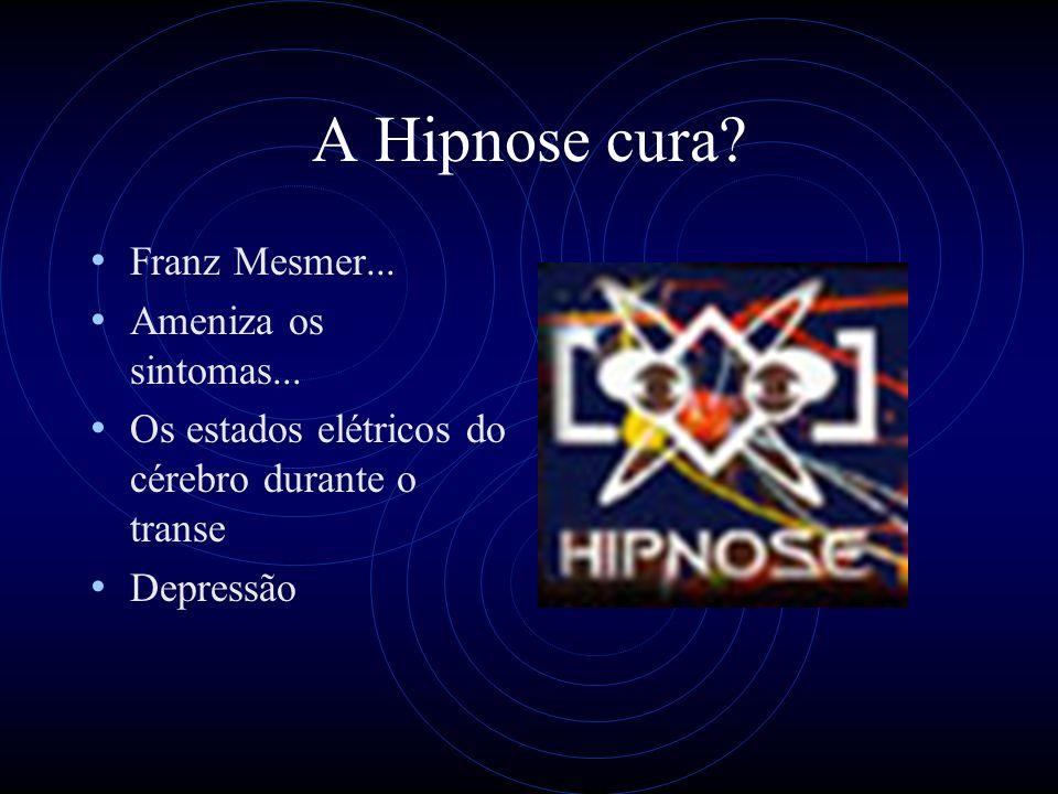 A Hipnose cura.Franz Mesmer... Ameniza os sintomas...