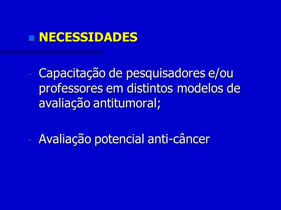 n NECESSIDADES - Capacitação de pesquisadores e/ou professores em distintos modelos de avaliação antitumoral; - Avaliação potencial anti-câncer