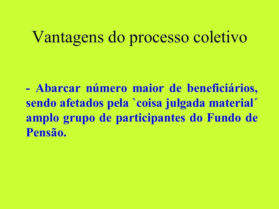 Vantagens do processo coletivo - Abarcar número maior de beneficiários, sendo afetados pela `coisa julgada material´ amplo grupo de participantes do Fundo de Pensão.