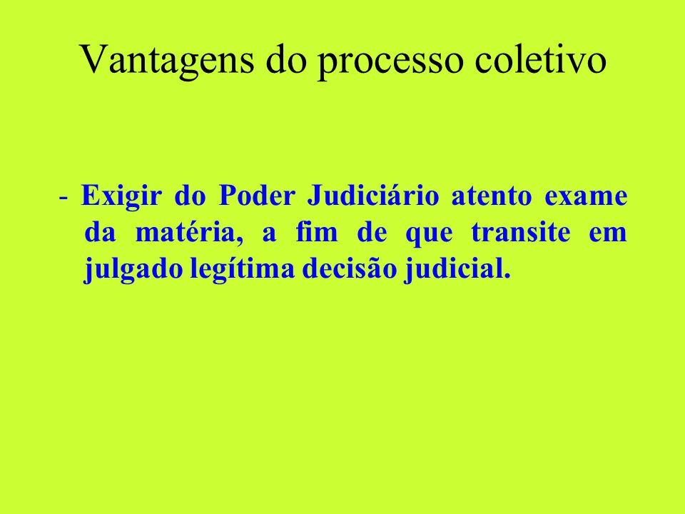 Vantagens do processo coletivo - Exigir do Poder Judiciário atento exame da matéria, a fim de que transite em julgado legítima decisão judicial.