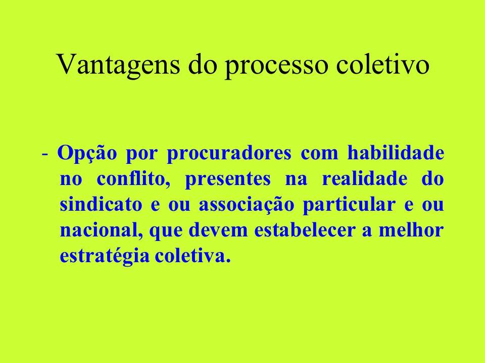 Vantagens do processo coletivo - Opção por procuradores com habilidade no conflito, presentes na realidade do sindicato e ou associação particular e ou nacional, que devem estabelecer a melhor estratégia coletiva.