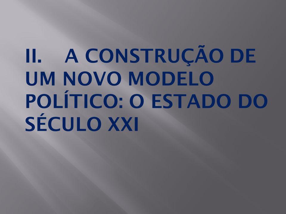 II.A CONSTRUÇÃO DE UM NOVO MODELO POLÍTICO: O ESTADO DO SÉCULO XXI