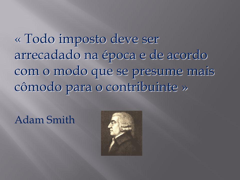 « Todo imposto deve ser arrecadado na época e de acordo com o modo que se presume mais cômodo para o contribuinte » Adam Smith
