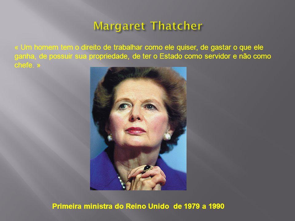 Primeira ministra do Reino Unido de 1979 a 1990 « Um homem tem o direito de trabalhar como ele quiser, de gastar o que ele ganha, de possuir sua propr