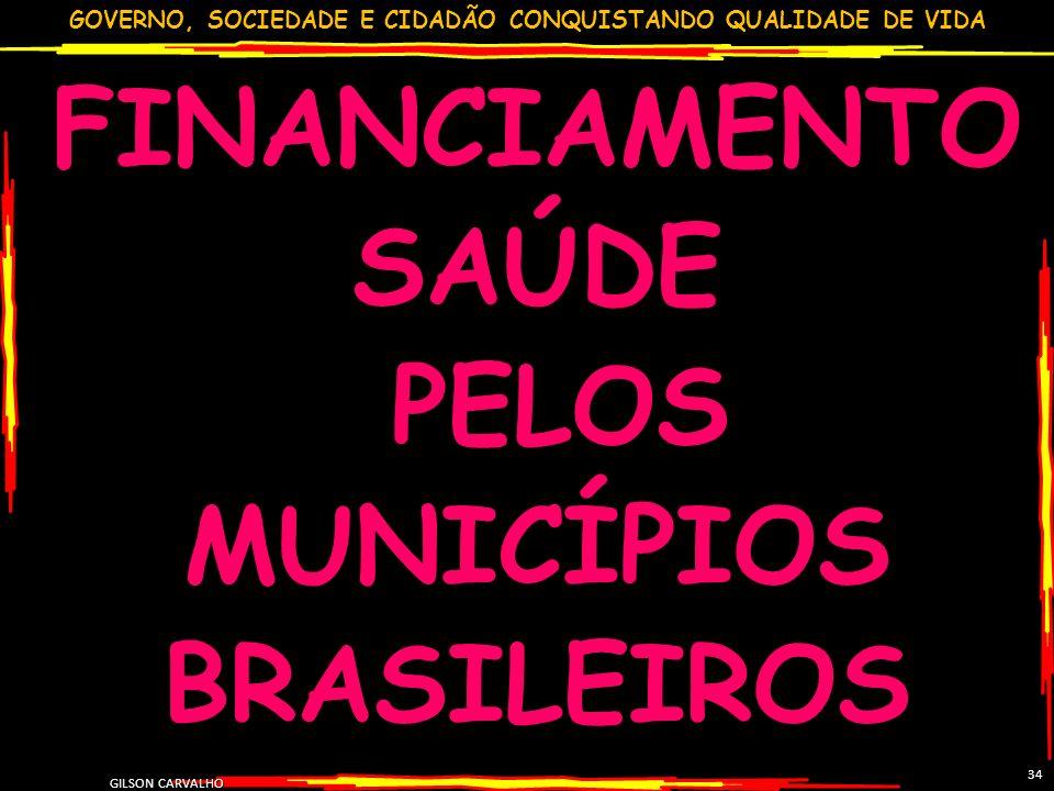 GOVERNO, SOCIEDADE E CIDADÃO CONQUISTANDO QUALIDADE DE VIDA GILSON CARVALHO 34 FINANCIAMENTO SAÚDE PELOS MUNICÍPIOS BRASILEIROS