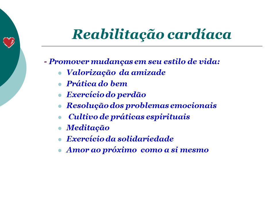 Reabilitação cardíaca - Promover mudanças em seu estilo de vida: Valorização da amizade Prática do bem Exercício do perdão Resolução dos problemas emo