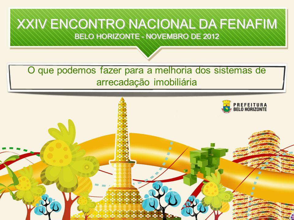 XXIV ENCONTRO NACIONAL DA FENAFIM BELO HORIZONTE - NOVEMBRO DE 2012 O que podemos fazer para a melhoria dos sistemas de arrecadação imobiliária