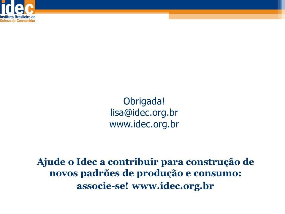 Obrigada! lisa@idec.org.br www.idec.org.br Ajude o Idec a contribuir para construção de novos padrões de produção e consumo: associe-se! www.idec.org.