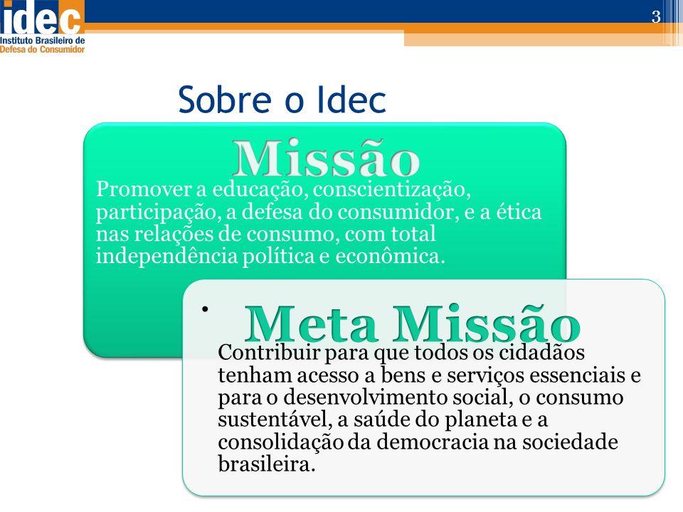Sobre o Idec 3 Promover a educação, conscientização, participação, a defesa do consumidor, e a ética nas relações de consumo, com total independência