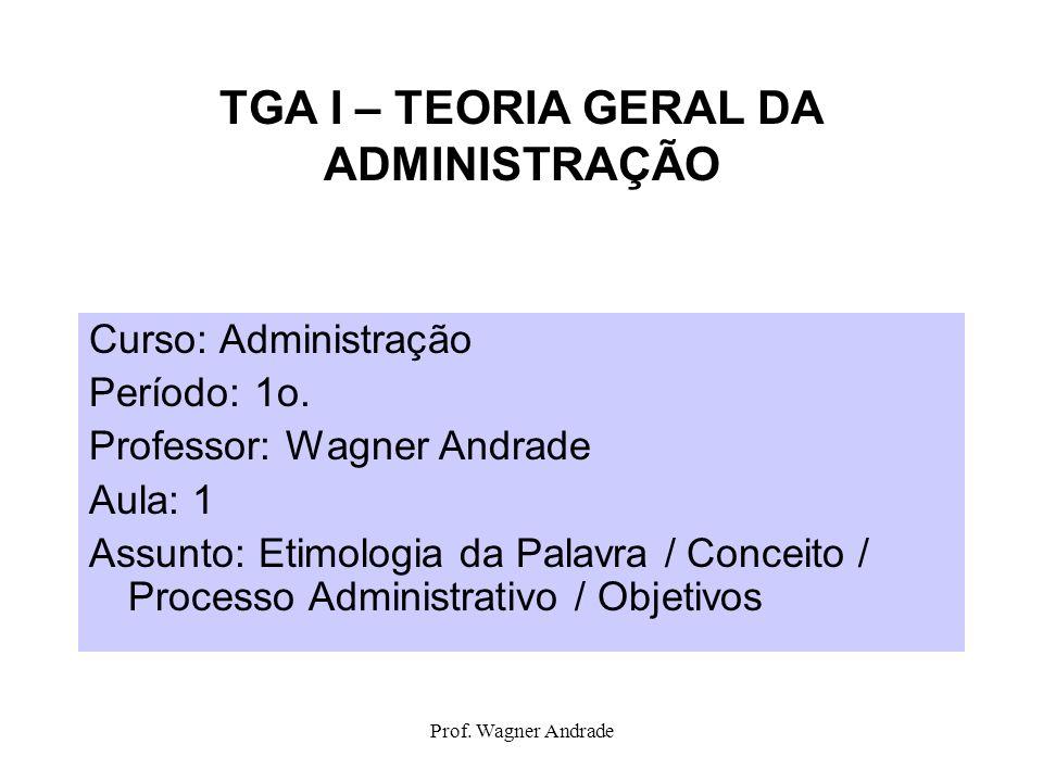 Prof. Wagner Andrade TGA I – TEORIA GERAL DA ADMINISTRAÇÃO Curso: Administração Período: 1o. Professor: Wagner Andrade Aula: 1 Assunto: Etimologia da