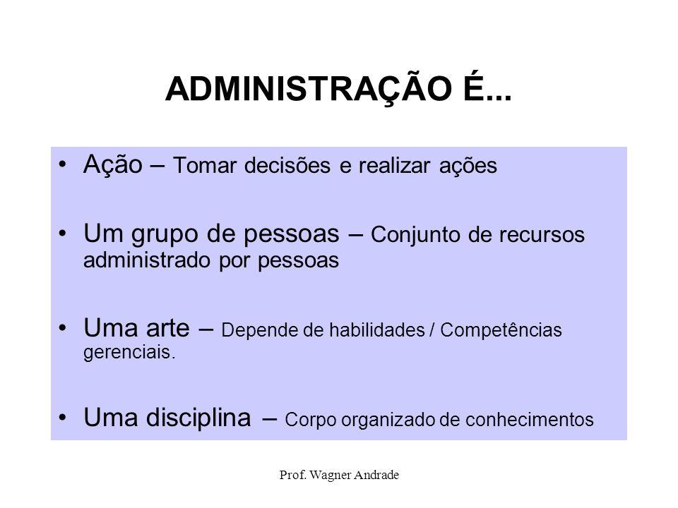 Prof. Wagner Andrade ADMINISTRAÇÃO É... Ação – Tomar decisões e realizar ações Um grupo de pessoas – Conjunto de recursos administrado por pessoas Uma