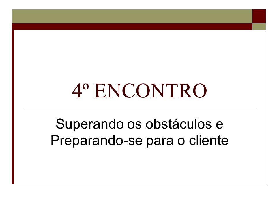 4º ENCONTRO Superando os obstáculos e Preparando-se para o cliente
