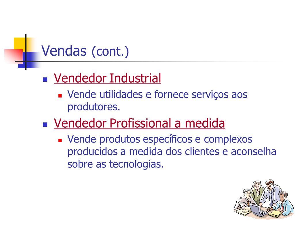 Vendas (cont.) Vendedor Industrial Vende utilidades e fornece serviços aos produtores. Vendedor Profissional a medida Vende produtos específicos e com
