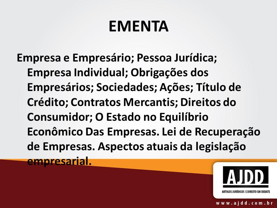 EMENTA Empresa e Empresário; Pessoa Jurídica; Empresa Individual; Obrigações dos Empresários; Sociedades; Ações; Título de Crédito; Contratos Mercanti