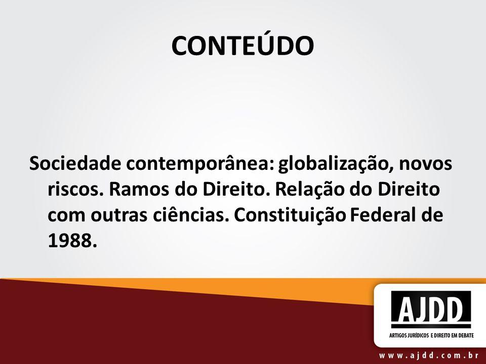 CONTEÚDO Sociedade contemporânea: globalização, novos riscos. Ramos do Direito. Relação do Direito com outras ciências. Constituição Federal de 1988.