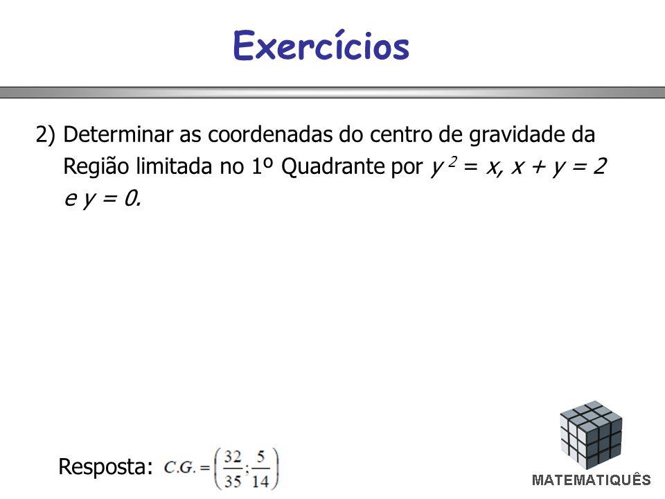 Exercícios 2) Determinar as coordenadas do centro de gravidade da Região limitada no 1º Quadrante por y 2 = x, x + y = 2 e y = 0.