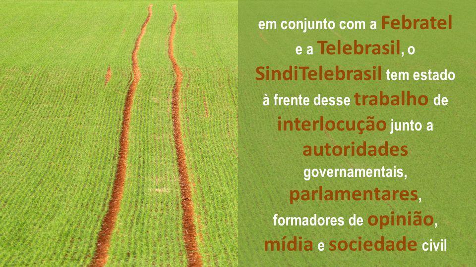 em conjunto com a Febratel e a Telebrasil, o SindiTelebrasil tem estado à frente desse trabalho de interlocução junto a autoridades governamentais, parlamentares, formadores de opinião, mídia e sociedade civil