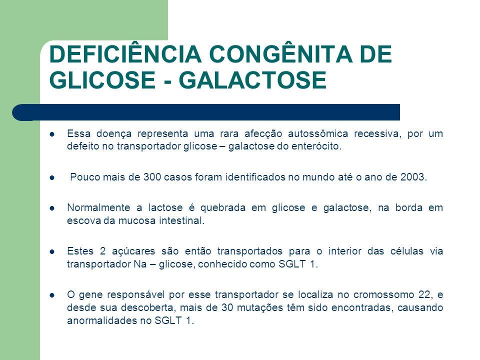 DEFICIÊNCIA CONGÊNITA DE GLICOSE - GALACTOSE Os critérios diagnósticos para má absorção congênita de glicose-galactose são: Resolução da diarréia líquida com a retirada da glicose e da galactose da dieta Recaída com a reintrodução da glicose e galactose Biópsia intestinal normal Atividade normal das dissacaridases da mucosa jejunal Defeito absortivo confinado à glicose e galactose Defeito absortivo permanente