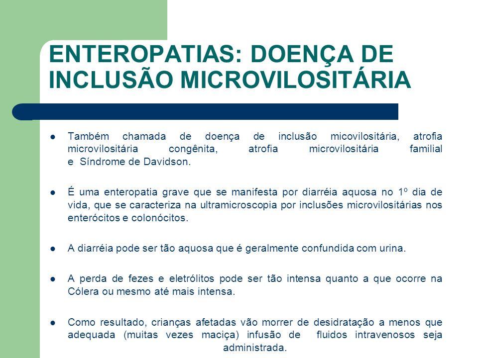 ENTEROPATIAS: DOENÇA DE INCLUSÃO MICROVILOSITÁRIA Essa doença foi identificada em lactentes a partir de várias origens étnicas mundiais.