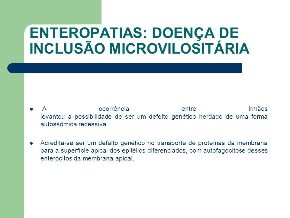 ENTEROPATIAS: DOENÇA DE INCLUSÃO MICROVILOSITÁRIA Diagnóstico diferencial: Displasia epitelial (enteropatia tufosa) Doença Inflamatória Intestinal Enteropatia auto imune Cloridorréia congênita Diarréia congênita perdedora de sódio Má absorção de glicose - galactose Deficiência de sacarase - isomaltase Síndrome da pseudo obstrução intestinal Distúrbios de motilidade