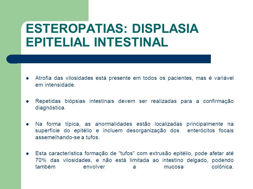 ESTEROPATIAS: DISPLASIA EPITELIAL INTESTINAL Estudos com fragmentos de biópsias intestinais demonstraram deposição anormal de laminina e sulfato proteoglicano (HSPG) na membrana basal, comparada com a de pacientes com doença celíaca ou enteropatia autoimune.