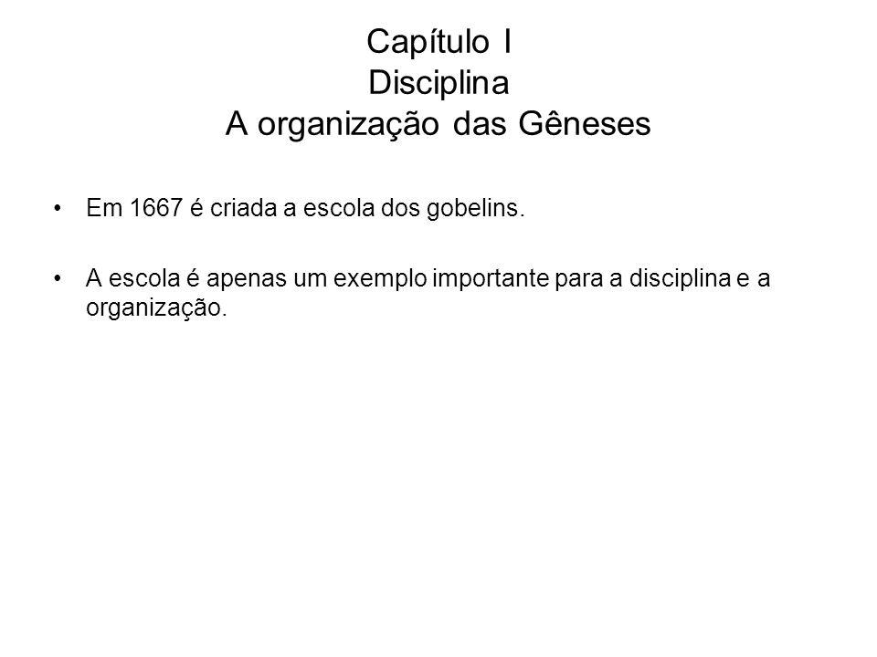 Capítulo I Disciplina A organização das Gêneses Em 1667 é criada a escola dos gobelins. A escola é apenas um exemplo importante para a disciplina e a