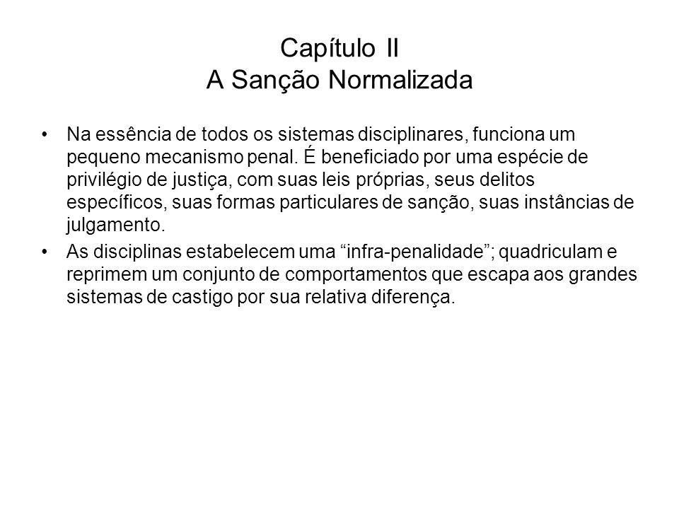 Capítulo II A Sanção Normalizada Na essência de todos os sistemas disciplinares, funciona um pequeno mecanismo penal. É beneficiado por uma espécie de
