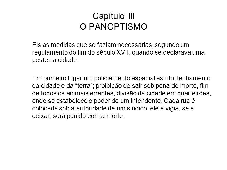 Capítulo III O PANOPTISMO Eis as medidas que se faziam necessárias, segundo um regulamento do fim do século XVII, quando se declarava uma peste na cid